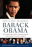 The Case Against Barack Obama: The Unlikely Rise and Unexamined Agenda of the Media's Favorite Candidate