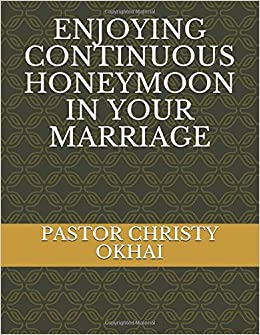 ENJOYING CONTINUOUS HONEYMOON IN YOUR MARRIAGE: PASTOR CHRISTY OKHAI