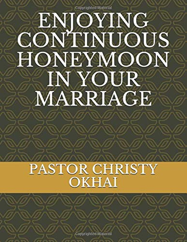 ENJOYING CONTINUOUS HONEYMOON IN YOUR MARRIAGE: PASTOR