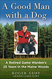 A Good Man with a Dog: A Game Warden's 25 Years in the Maine W
