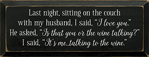 Wooden Sign - Last night, sitting on the couch with my husband, I said,I love you. He asked,is that you or the wine talking? I said,it's me.talking to the wine. (Black)