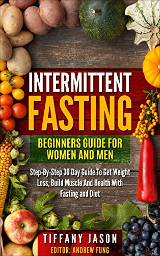 Intermittent Fasting: Beginners Guide For Women And Men: Step-By-Step 30 Guide To Get Weight Loss, Build Muscle And Health With Fasting And Diet by [Jason, Tiffany]