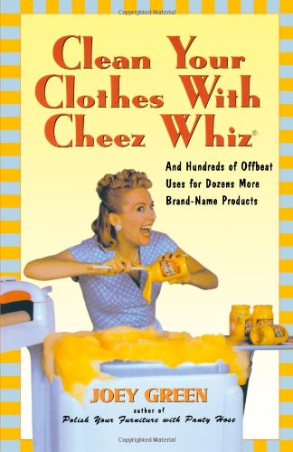 Clean Your Clothes with Cheez Whiz: And Hundreds of Offbeat Uses for Dozens More Brand-Name Products