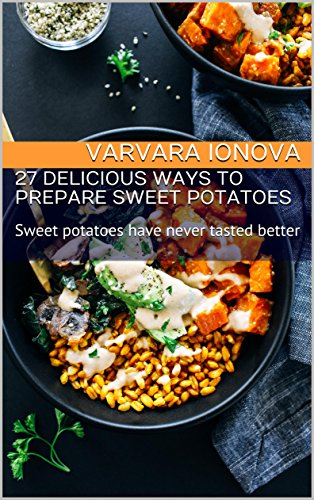 27 Delicious Ways to Prepare Sweet Potatoes: Sweet potatoes have never tasted better (Best Vegetarian Meal Ideas) by Varvara Ionova