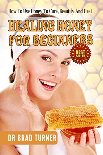 Healing Honey For Beginners: How To Use Honey To Cure, Beautify And Heal (Herbal Remedies, Antiviral, Antibacterial, Natural, Cures, Herbalism For Beginners, ... (The Doctor's Smarter Self Healing -
