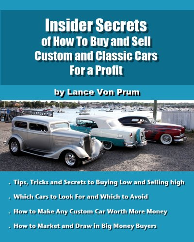 Insider Secrets of How to Sell Custom and Classic Cars for Profit: Tips, Tricks and Secrets to Buy Low and Sell High (Build, Buy and Sell Custom Cars Book (Buy Customs)