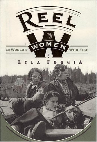 Reel Women: The World Of Women Who Fish by Lyla Foggia (1995-10-01