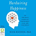 Hardwiring Happiness: The New Brain Science of Contentment, Calm, and Confidence | Rick Hanson