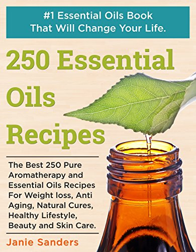 Essential Oils Recipes: The Best 250 Pure Aromatherapy and Essential Oils Recipes For Weight Loss, Anti Aging, Natural Cures, Healthy Lifestyle, Beauty ... oils book,therapeutic oils) (Best Natural Skin Moisturizer Homemade)