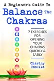 A Beginner's Guide To Balance The Chakras: 7 Exercises For Opening Your Chakras Quickly & Easily