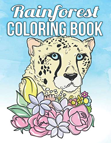 Rainforest Coloring Book: A Relaxing Coloring Book To Keep Calm With Exotic Creatures, Tropical Flowers And Majestic Scenes To Help You Escape Into Peace, Serenity and Complete Mindfulness -