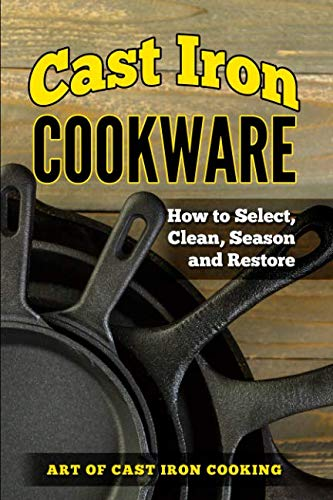 Cast Iron Cookware: How To Select, Clean, Season and Restore by Lindsay Robert
