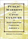 Public Markets and Civic Culture in Nineteenth-Century America, Tangires, Helen, 0801871336