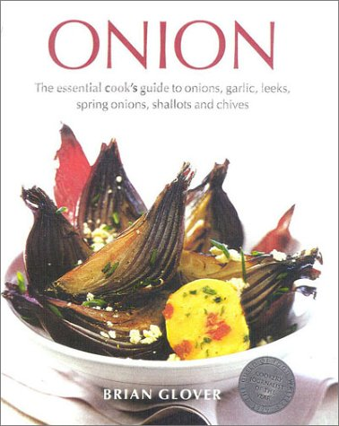 Onion: The Essential Cook's Guide to Onions, Garlic, Leeks, Spring Onions, Shallots and Chives by Brian Glover