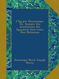 L'Égypte Pharaonique: Ou, Histoire Des Institutions Des Égyptiens Sous Leurs Rois Nationaux par Dominique Marie Joseph Henry