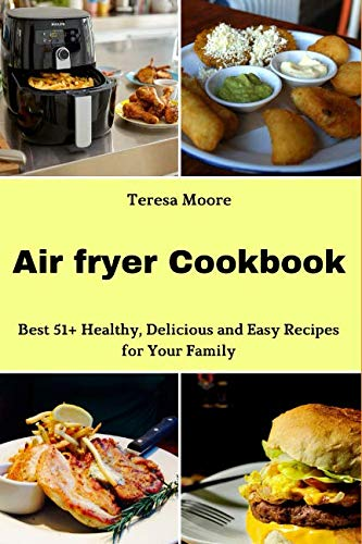 Air fryer Cookbook: Best 51+ Healthy, Delicious and Easy Recipes for Your Family (Natural Food) by Teresa Moore