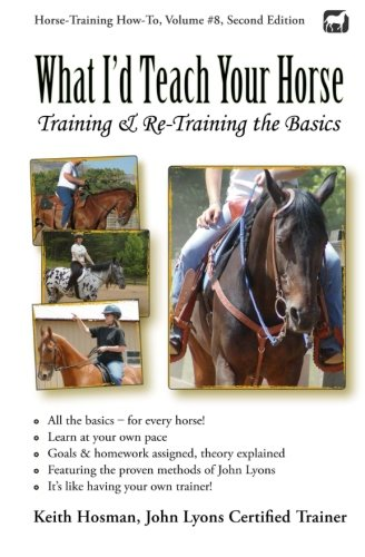 What I'd Teach Your Horse: Training & Re-Training the Basics (Horse Training How-To) (Volume 8)