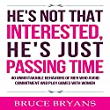 He's Not That Interested, He's Just Passing Time: 40 Unmistakable Behaviors of Men Who Avoid Commitment and Play Games with Women Hörbuch von Bruce Bryans Gesprochen von: Dan Culhane