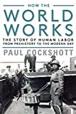 How the World Works: The Story of Human Labor from Prehistory to the Modern Day