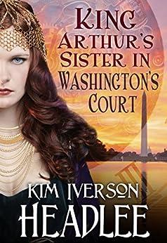 King Arthur's Sister in Washington's Court by [Headlee, Kim Iverson, Headlee, Kim]