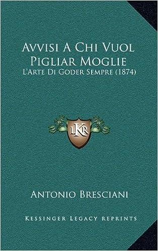 Book Avvisi a Chi Vuol Pigliar Moglie: L'Arte Di Goder Sempre (1874)
