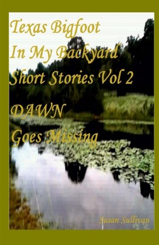 Download Texas Bigfoot In My Backyard DAWN Goes Missing: Dawn Goes Missing (Short Stories Series) (Volume 2) pdf