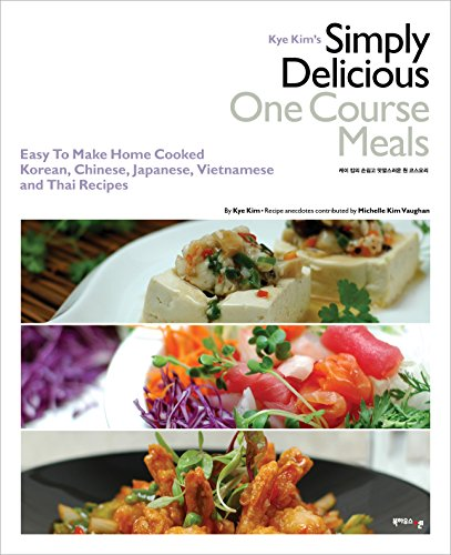 Kye Kim's Simply Delicious One Course Meals : Easy To Make Home Cooked Korean, Chinese, Japanese, Vietnamese and Thai Recipes by Kye Kim