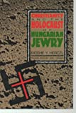 Christianity and the Holocaust of Hungarian Jewry, Herczl, Moshe Y., 0814735037
