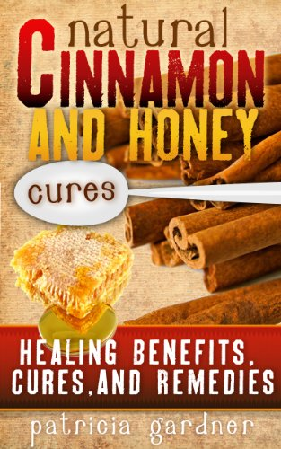 Natural Cinnamon And Honey Cures: Cinnamon Health Benefits, Cures, Remedies, Treatments and Recipes. Boost Energy, Control Diabetes, Cure Arthritis, Prevent Alzheimer