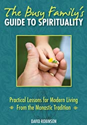 The Busy Family's Guide to Spirituality: Practical Lessons for Modern Living From the Monastic Tradition
