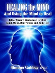 Healing the Mind-And Using the Mind to Heal: Edgar Cayce's Wisdom on Healing Mind, Mood, Depression, and Addiction