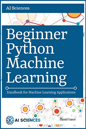 Python Machine Learning: Beginner Python Machine Learning: Handbook for  Machine Learning Applications using Numpy, Pandas, Matplotlib, Scikit  Learn,