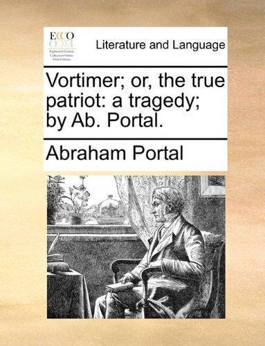 Vortimer; or, the true patriot: a tragedy; by Ab. Portal. pdf epub