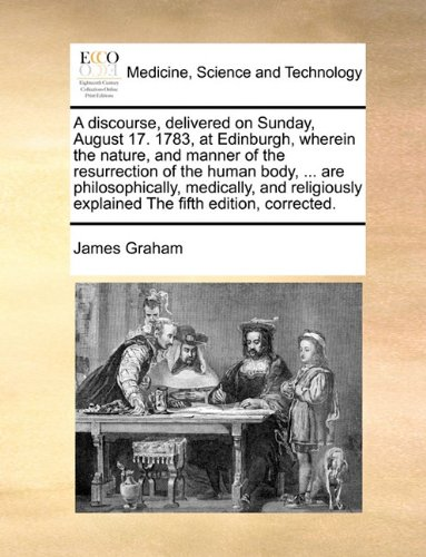 Read Online A discourse, delivered on Sunday, August 17. 1783, at Edinburgh, wherein the nature, and manner of the resurrection of the human body, ... are ... explained The fifth edition, corrected. pdf epub