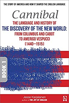 Cannibal – The language and history of THE DISCOVERY OF THE NEW WORLD:: From Columbus and Cabot to Amerigo Vespucci (1440–1515) – Book 1 – (Transpontine ... the English Language) (English Edition) por [Karjalainen, Jesse]