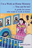 I'm a Work-at-Home Mommy--You Can Be Too!:A Guide for Moms Who Want to Work at Home., Teresa Ann Lyons, 0595650031
