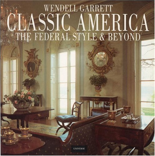 Classic America: The Federal Style and Beyond by UNIVERSE