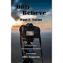 Only Believe: The Easy Guide to Presuppositional Apologetics