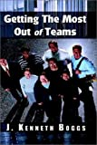 Getting the Most Out of Teams, J. Kenneth Boggs, 1403329206