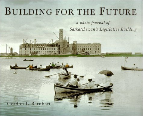 Building for the Future: a photo journal of Saskatchewan's Legislative Building (Trade Books based in ()