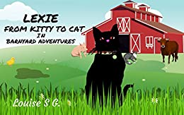 LEXIE - FROM KITTY TO CAT: in BARNYARD ADVENTURES by [S. G., Louise]