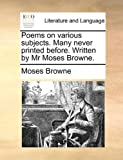 Poems on Various Subjects Many Never Printed Before Written by Mr Moses Browne, Moses Browne, 1140880268