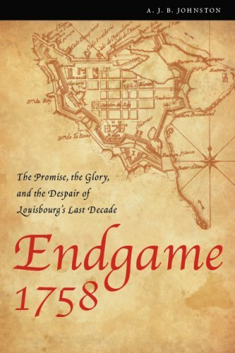 Endgame 1758: The Promise, the Glory, and the Despair of Louisbourg's Last Decade (France Overseas: Studies in Empire and D)