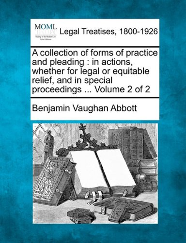 Download A collection of forms of practice and pleading: in actions, whether for legal or equitable relief, and in special proceedings ... Volume 2 of 2 pdf epub