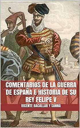 COMENTARIOS DE LA GUERRA DE ESPAÑA E HISTORIA DE SU REY FELIPE V eBook: Vicente Bacallar y Sanna: Amazon.es: Tienda Kindle