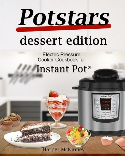 Potstars Dessert Edition: Electric Pressure Cooker Cookbook for Instant Pot ®