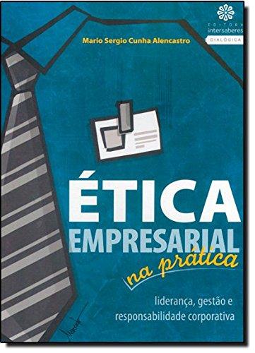 Ética Empresarial na Prática. Liderança, Gestão e Responsabilidade Corporativa