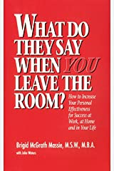 What Do They Say When You Leave the Room? How to Increase Your Personal Effectiveness for Success at Work, at Home, and in Your Life Paperback