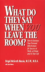 What Do They Say When You Leave the Room?  How to Increase Your Personal Effectiveness for Success at Work, at Home, and in Your Life