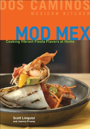 Mod Mex: Cooking Vibrant Fiesta Flavors at Home by Scott Linquist, Joanna Pruess